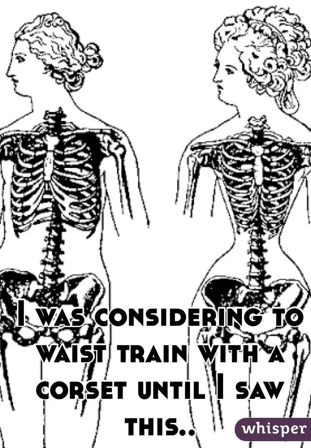 I was considering to waist train with a corset until I saw this..