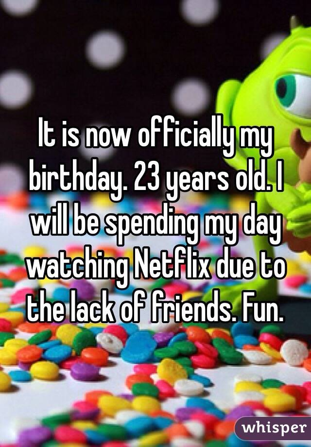 It is now officially my birthday. 23 years old. I will be spending my day watching Netflix due to the lack of friends. Fun.