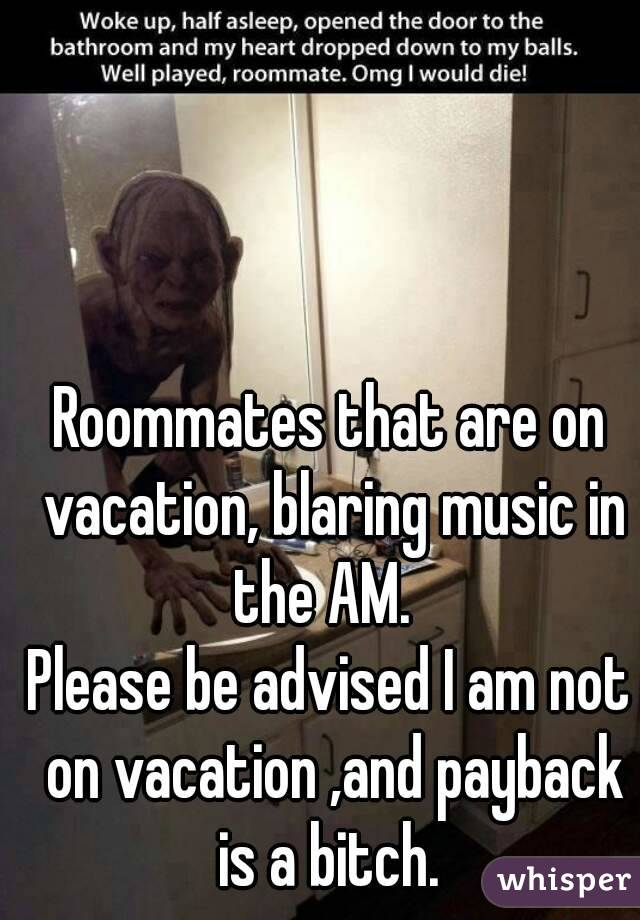Roommates that are on vacation, blaring music in the AM.   Please be advised I am not on vacation ,and payback is a bitch.