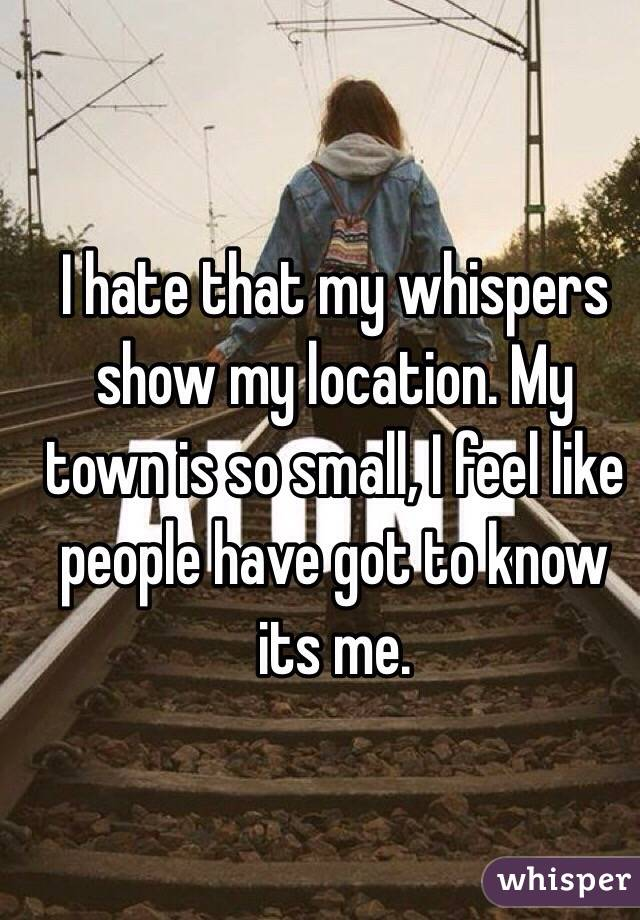 I hate that my whispers show my location. My town is so small, I feel like people have got to know its me.