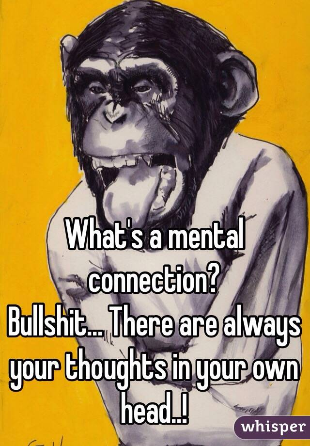 What's a mental connection? Bullshit... There are always your thoughts in your own head..!