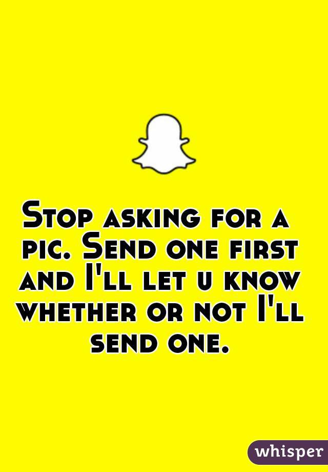 Stop asking for a pic. Send one first and I'll let u know whether or not I'll send one.