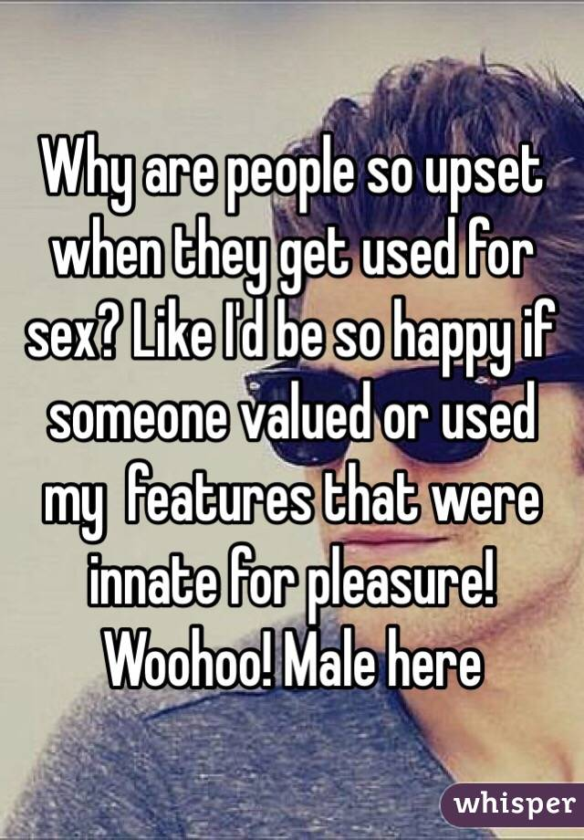 Why are people so upset when they get used for sex? Like I'd be so happy if someone valued or used my  features that were innate for pleasure! Woohoo! Male here