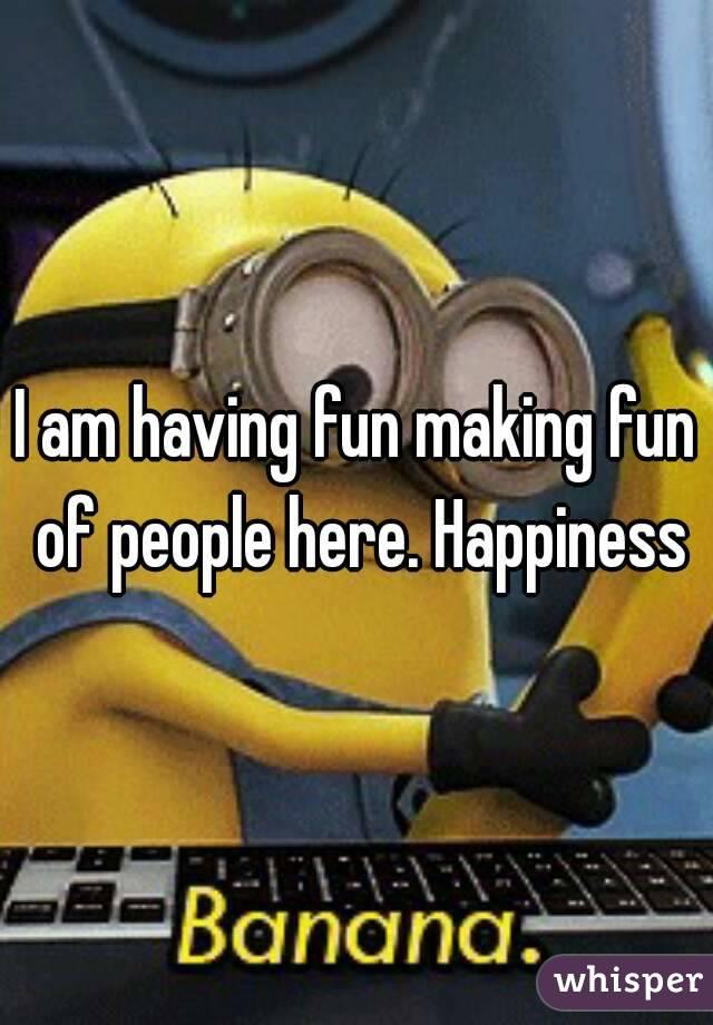 I am having fun making fun of people here. Happiness