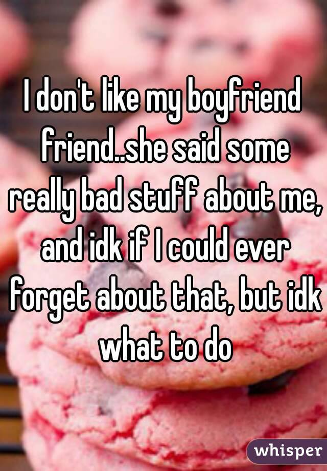 I don't like my boyfriend friend..she said some really bad stuff about me, and idk if I could ever forget about that, but idk what to do