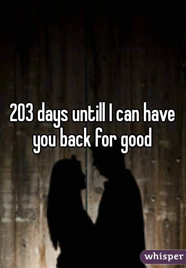203 days untill I can have you back for good