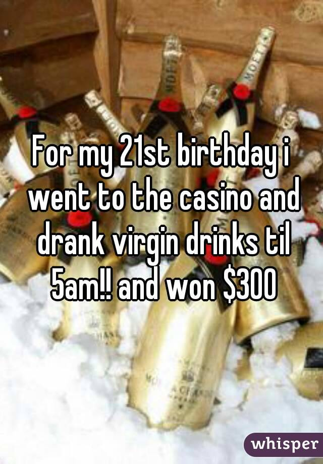 For my 21st birthday i went to the casino and drank virgin drinks til 5am!! and won $300