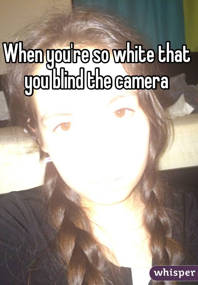 When you're so white that you blind the camera