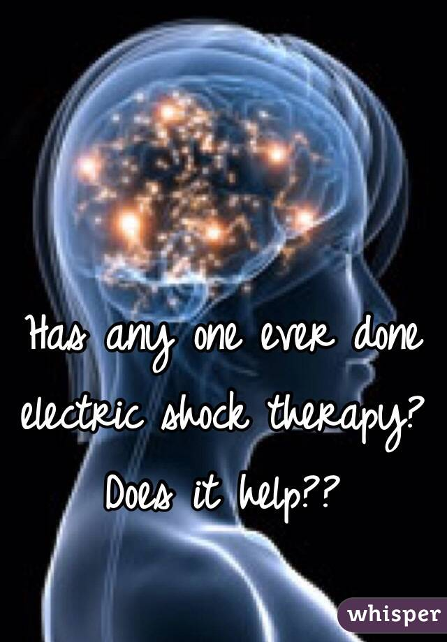 Has any one ever done electric shock therapy?  Does it help??