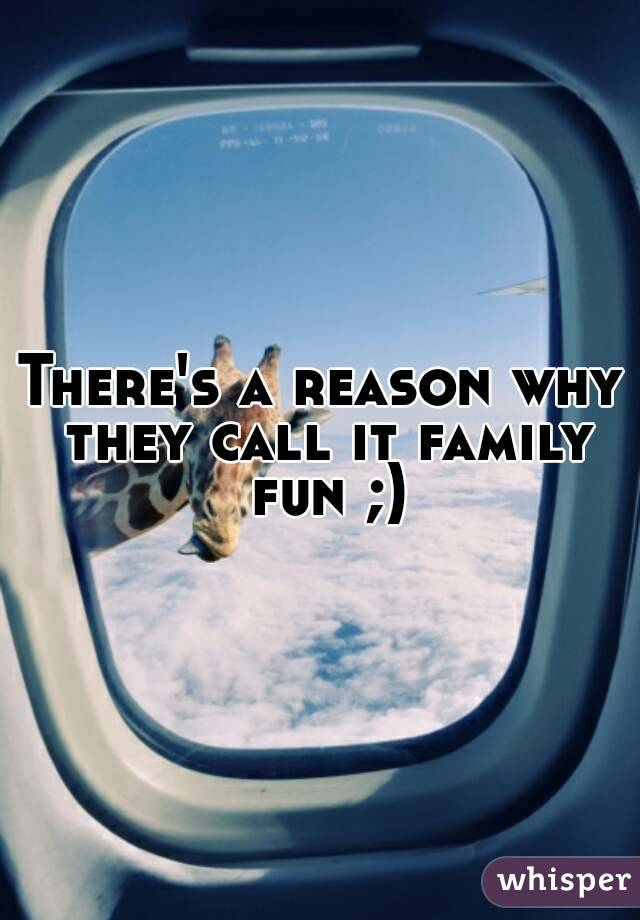 There's a reason why they call it family fun ;)