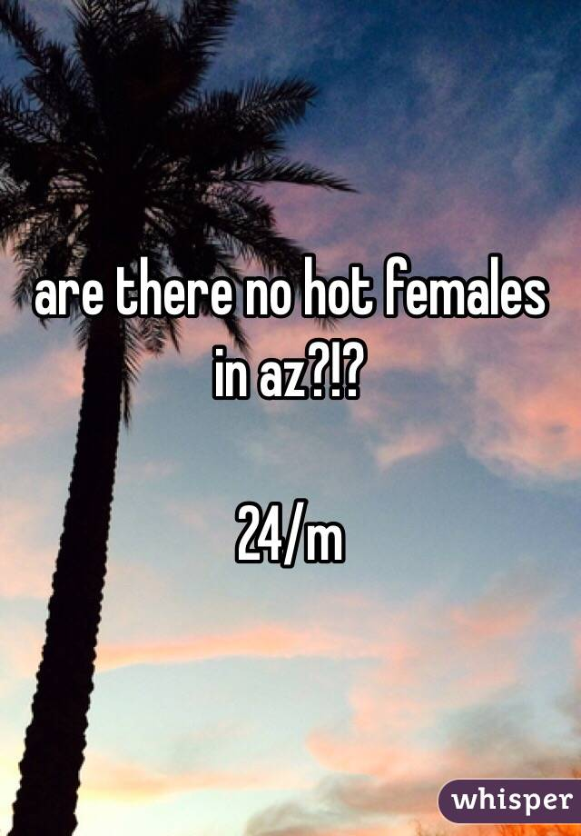 are there no hot females in az?!?  24/m