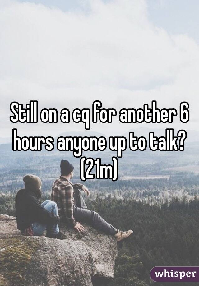 Still on a cq for another 6 hours anyone up to talk? (21m)