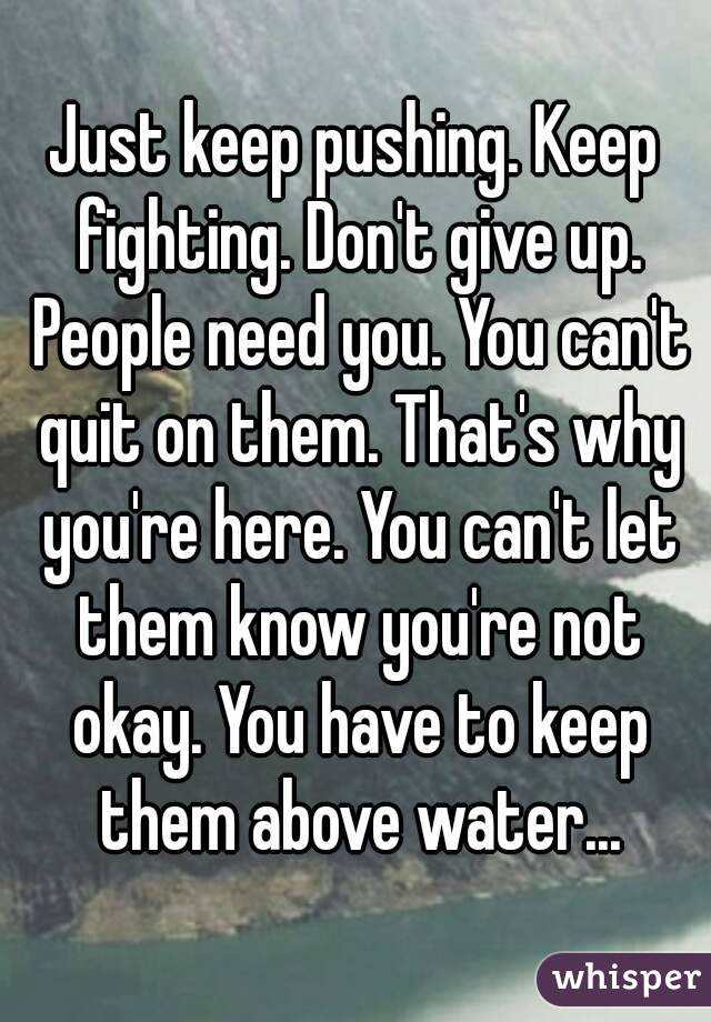 Just keep pushing. Keep fighting. Don't give up. People need you. You can't quit on them. That's why you're here. You can't let them know you're not okay. You have to keep them above water...