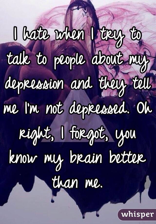 I hate when I try to talk to people about my depression and they tell me I'm not depressed. Oh right, I forgot, you know my brain better than me.