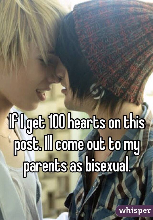 If I get 100 hearts on this post. Ill come out to my parents as bisexual.