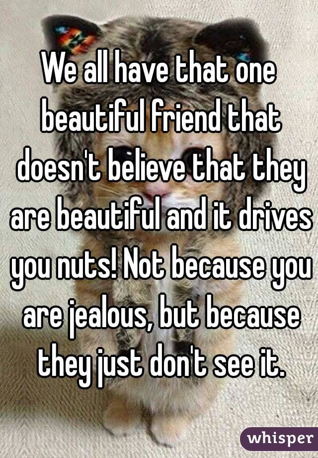 We all have that one beautiful friend that doesn't believe that they are beautiful and it drives you nuts! Not because you are jealous, but because they just don't see it.