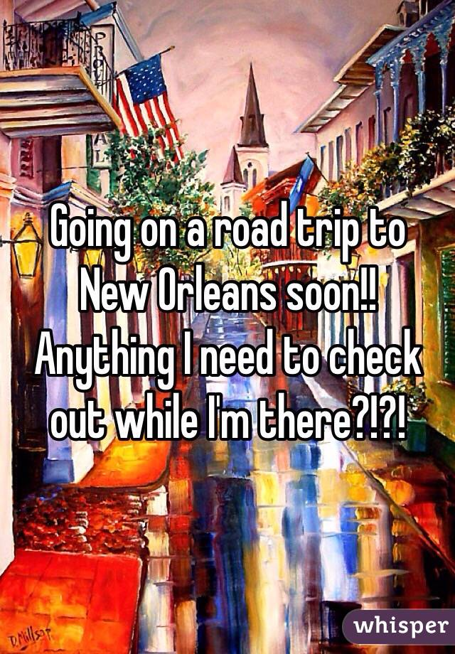 Going on a road trip to New Orleans soon!! Anything I need to check out while I'm there?!?!