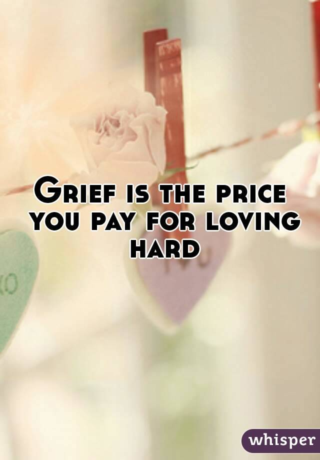 Grief is the price you pay for loving hard