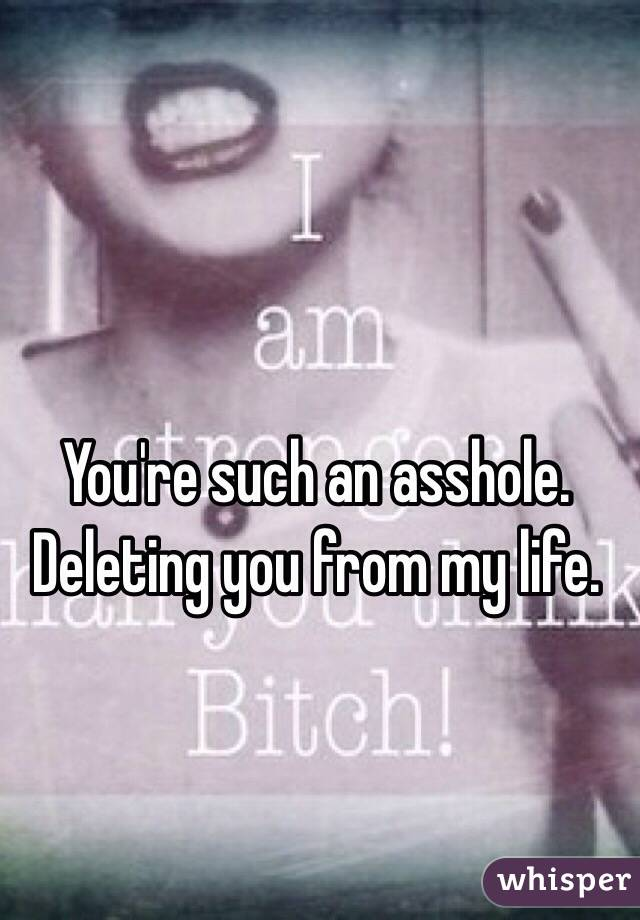 You're such an asshole. Deleting you from my life.