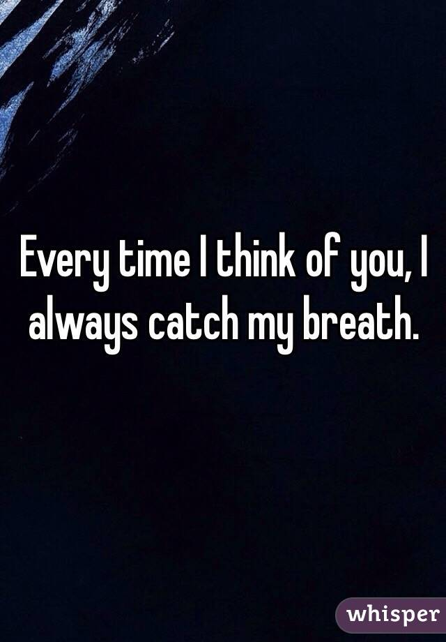 Every time I think of you, I always catch my breath.