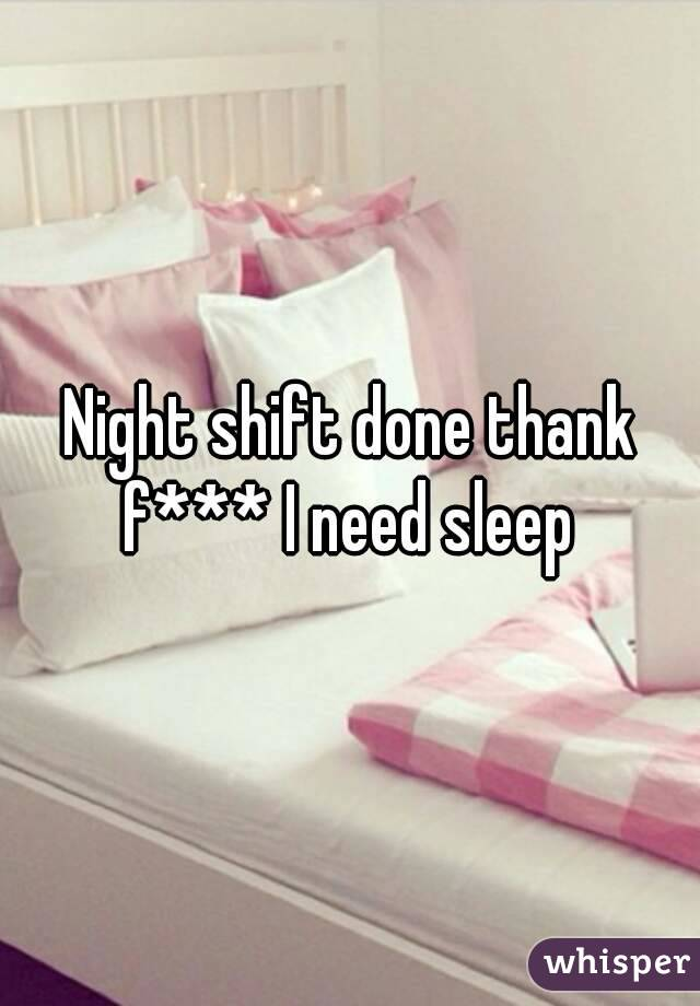 Night shift done thank f*** I need sleep