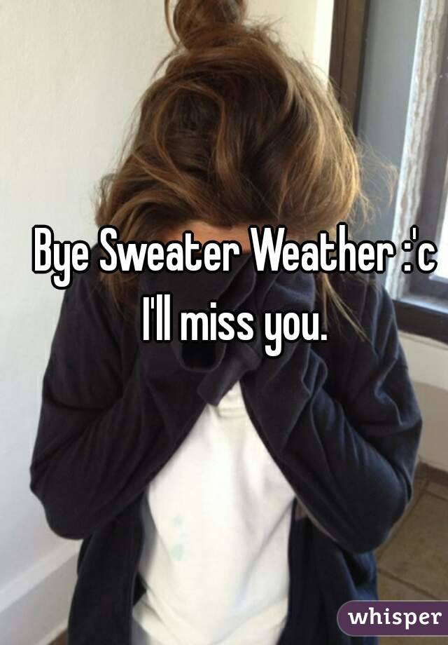 Bye Sweater Weather :'c I'll miss you.