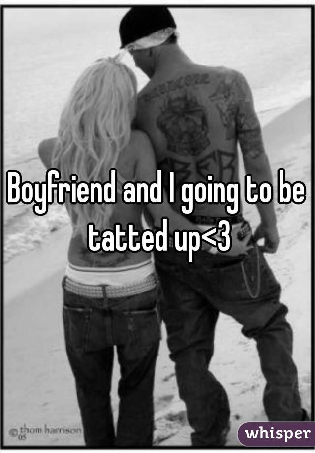 Boyfriend and I going to be tatted up<3