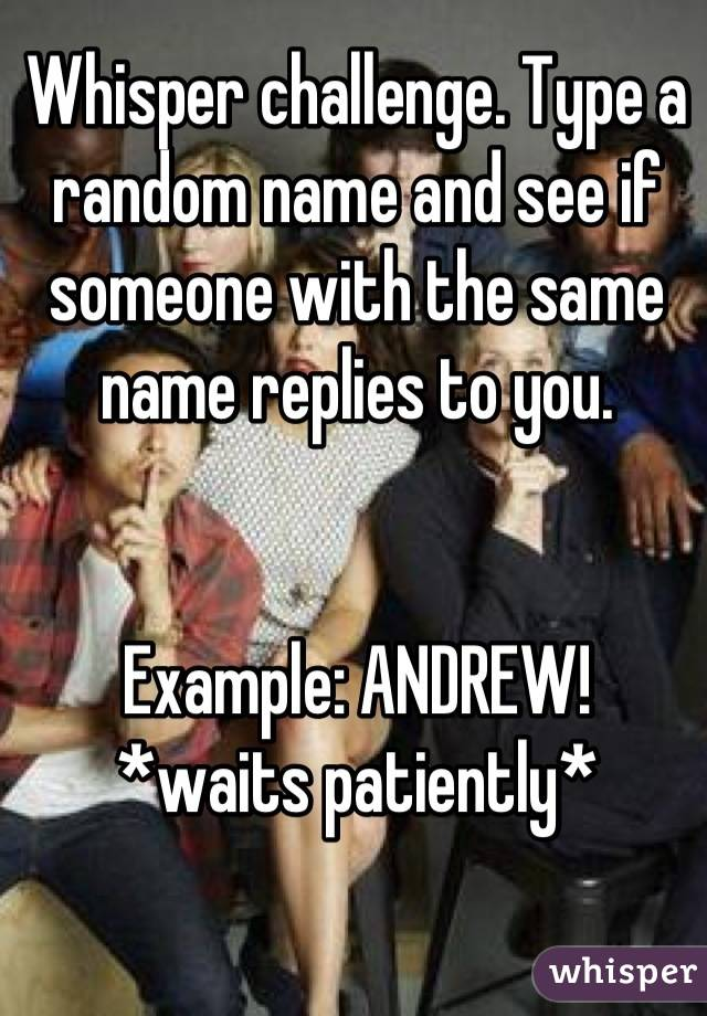 Whisper challenge. Type a random name and see if someone with the same name replies to you.   Example: ANDREW! *waits patiently*