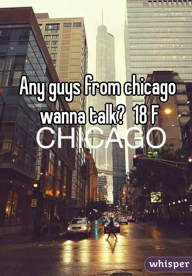 Any guys from chicago wanna talk?  18 F