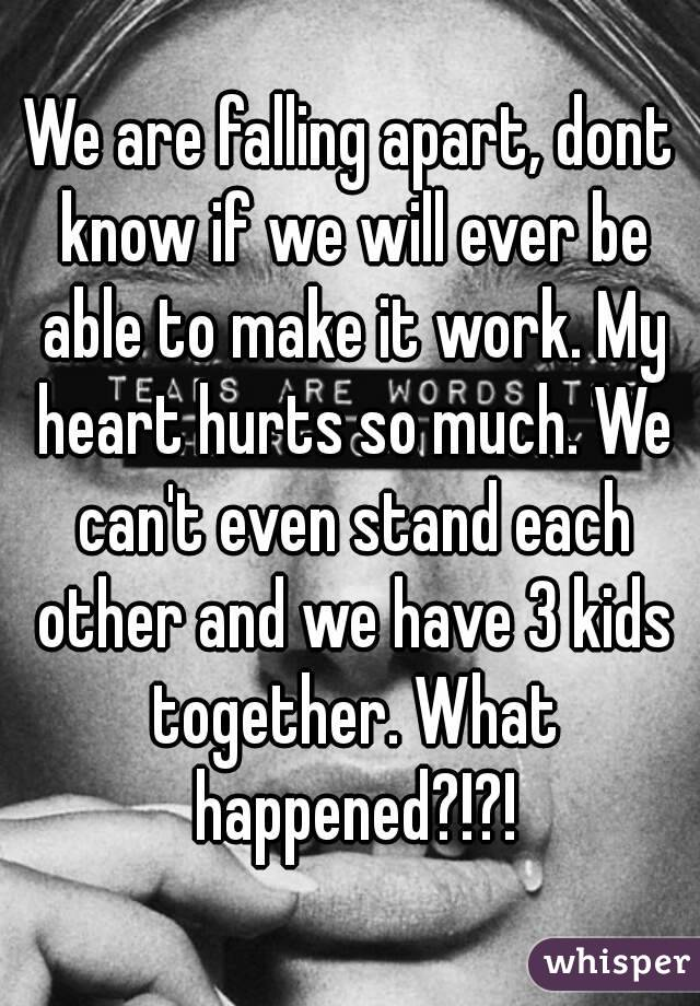 We are falling apart, dont know if we will ever be able to make it work. My heart hurts so much. We can't even stand each other and we have 3 kids together. What happened?!?!