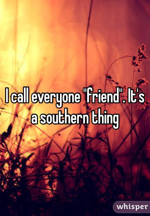 "I call everyone ""friend"". It's a southern thing"