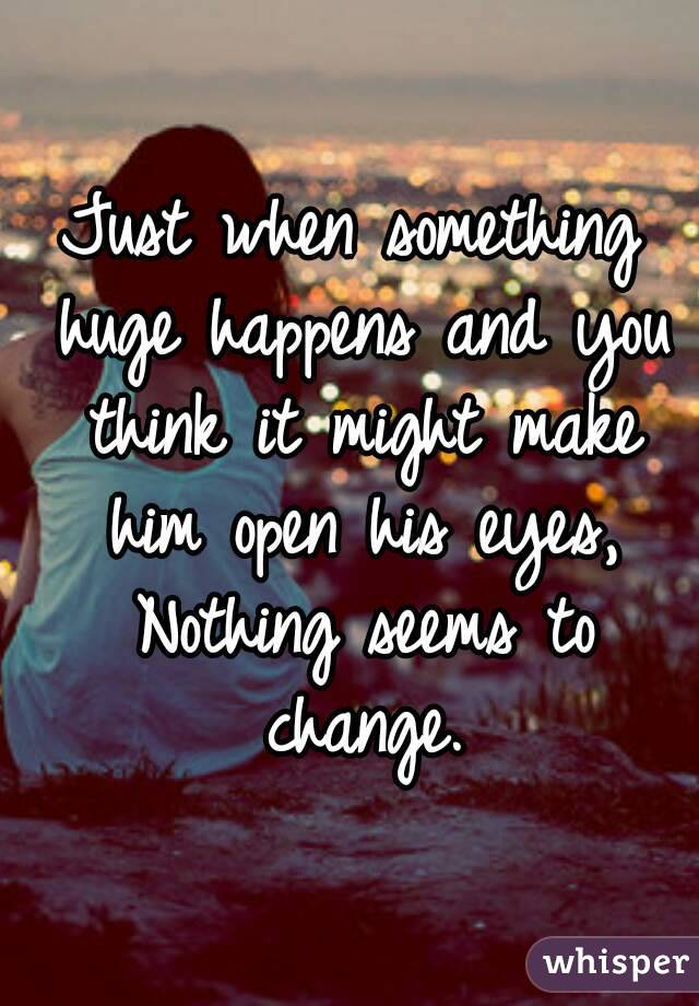 Just when something huge happens and you think it might make him open his eyes, Nothing seems to change.