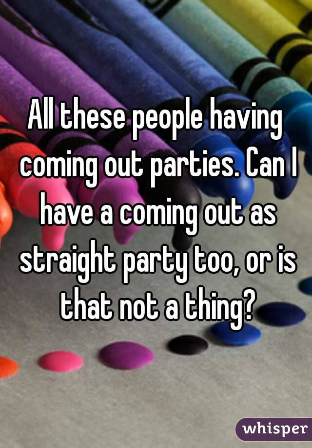 All these people having coming out parties. Can I have a coming out as straight party too, or is that not a thing?
