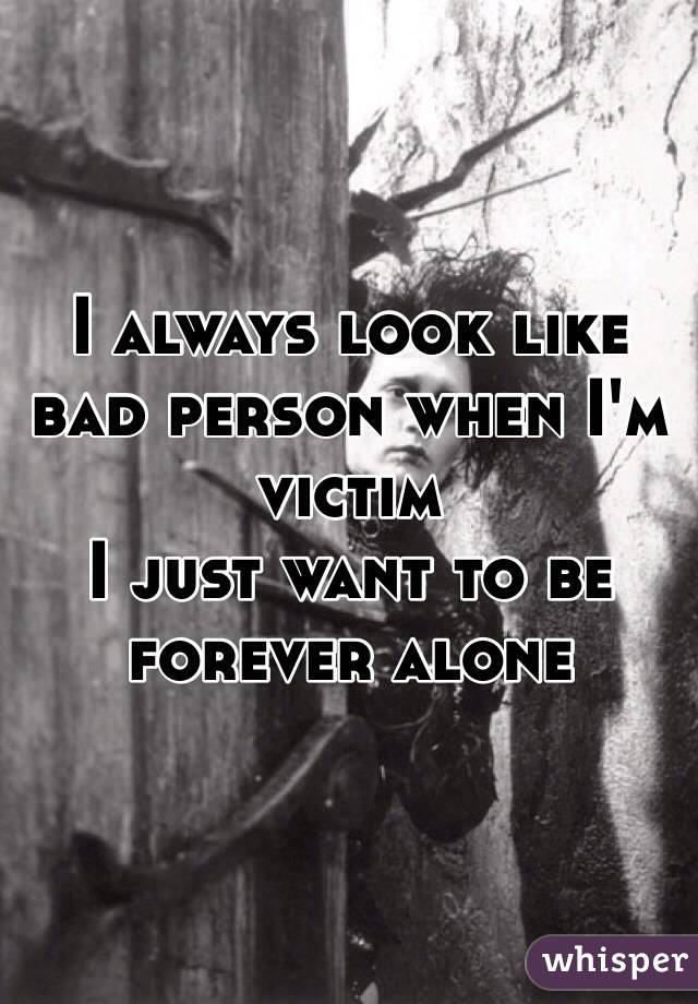 I always look like bad person when I'm victim I just want to be forever alone