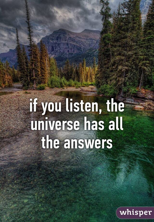 if you listen, the universe has all  the answers