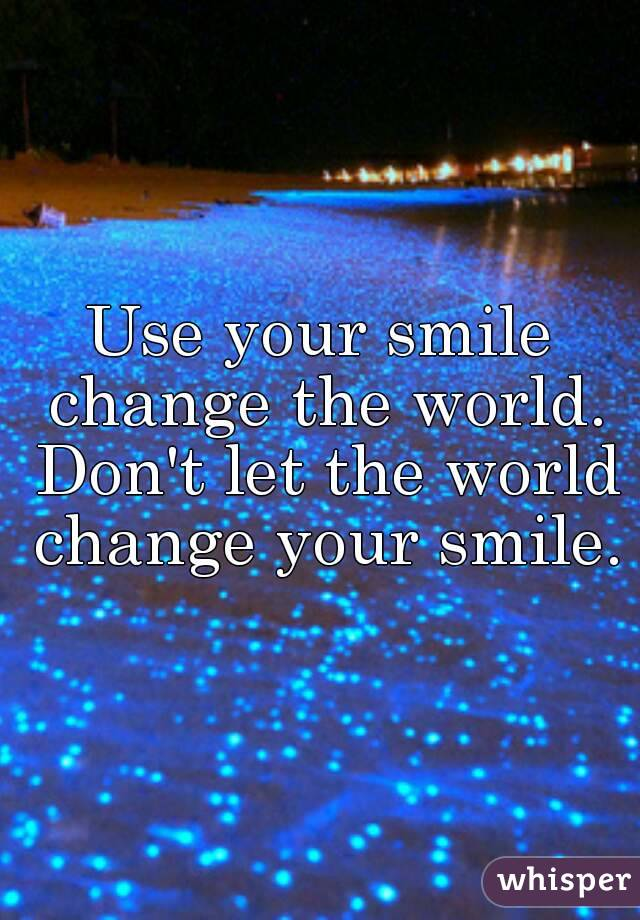 Use your smile change the world. Don't let the world change your smile.