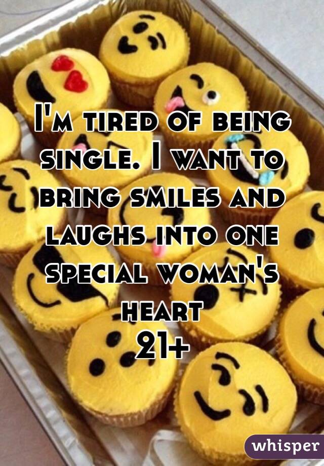 I'm tired of being single. I want to bring smiles and laughs into one special woman's heart  21+