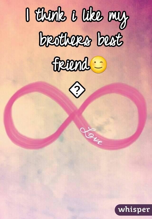 I think i like my brothers best friend😉😉