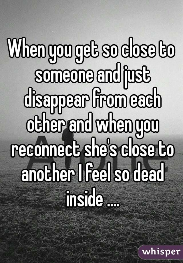 When you get so close to someone and just disappear from each other and when you reconnect she's close to another I feel so dead inside ....