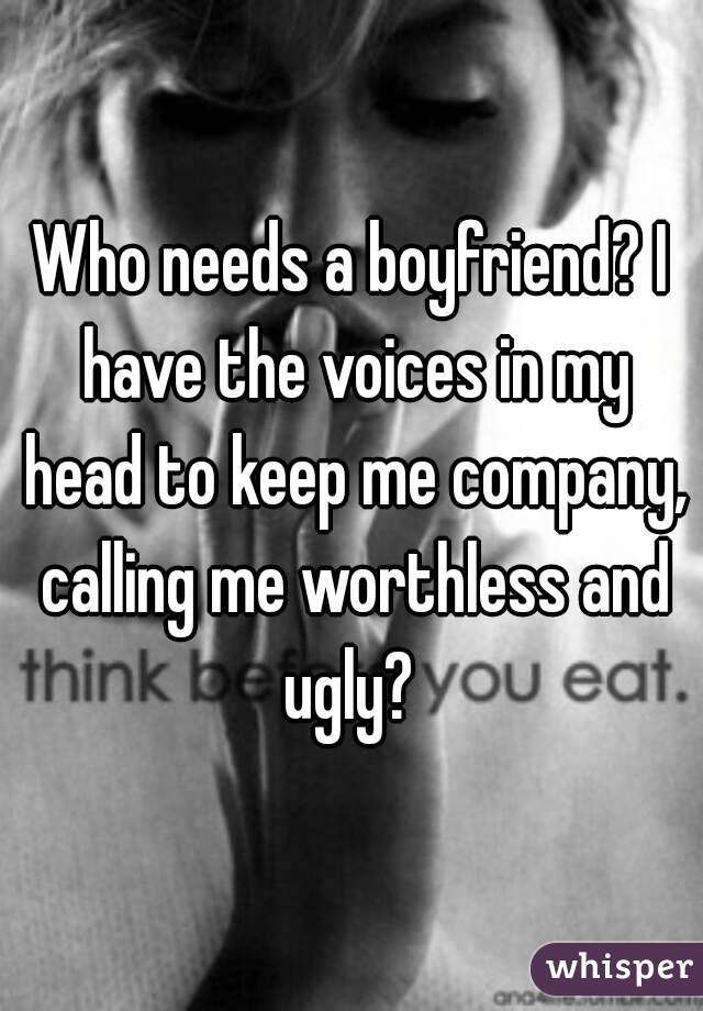 Who needs a boyfriend? I have the voices in my head to keep me company, calling me worthless and ugly?