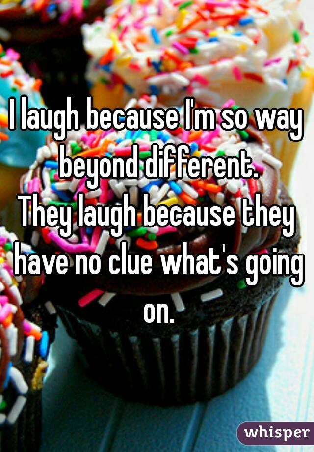 I laugh because I'm so way beyond different. They laugh because they have no clue what's going on.