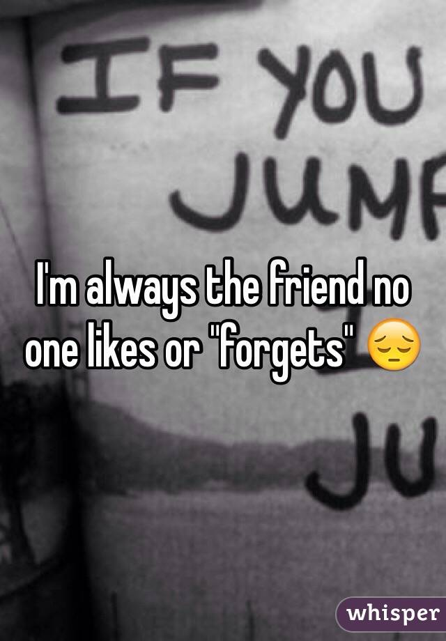 """I'm always the friend no one likes or """"forgets"""" 😔"""