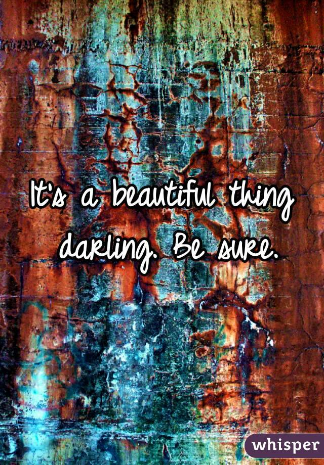 It's a beautiful thing darling. Be sure.