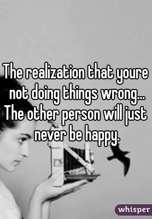 The realization that youre not doing things wrong... The other person will just never be happy.