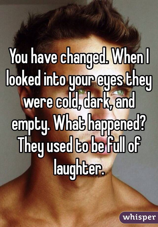 You have changed. When I looked into your eyes they were cold, dark, and empty. What happened?  They used to be full of laughter.
