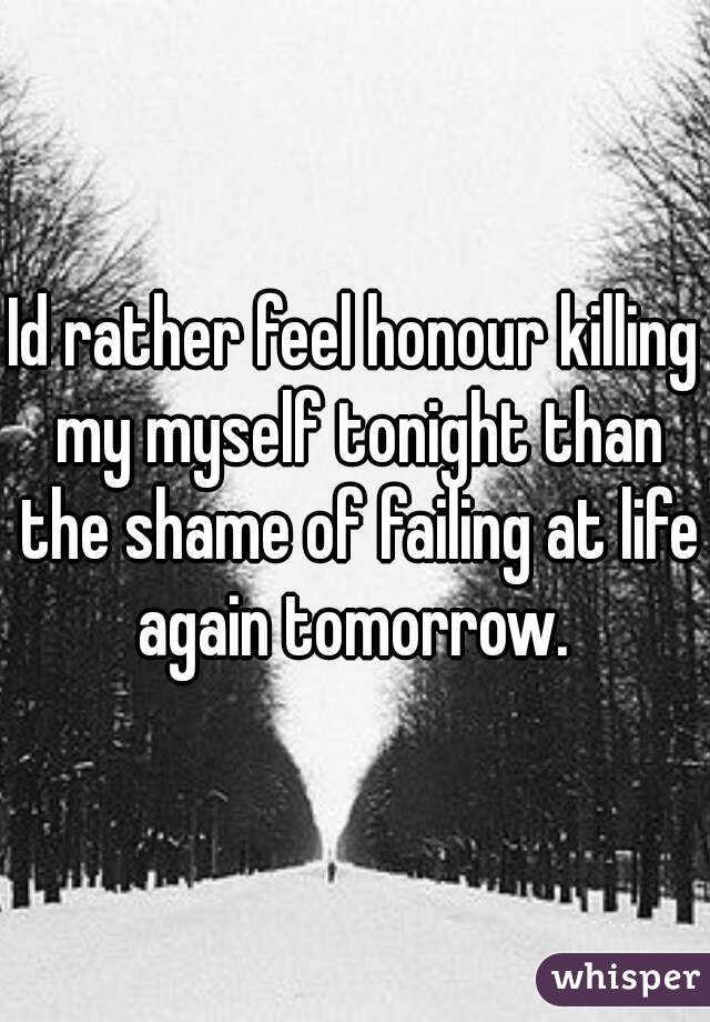 Id rather feel honour killing my myself tonight than the shame of failing at life again tomorrow.
