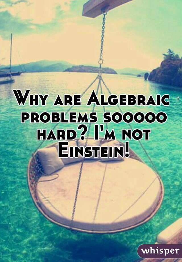 Why are Algebraic problems sooooo hard? I'm not Einstein!