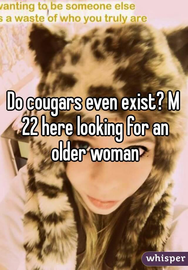 Do cougars even exist? M 22 here looking for an older woman