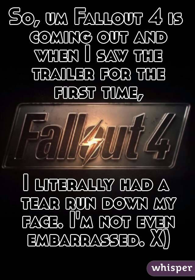 So, um Fallout 4 is coming out and when I saw the trailer for the first time,     I literally had a tear run down my face. I'm not even embarrassed. X)