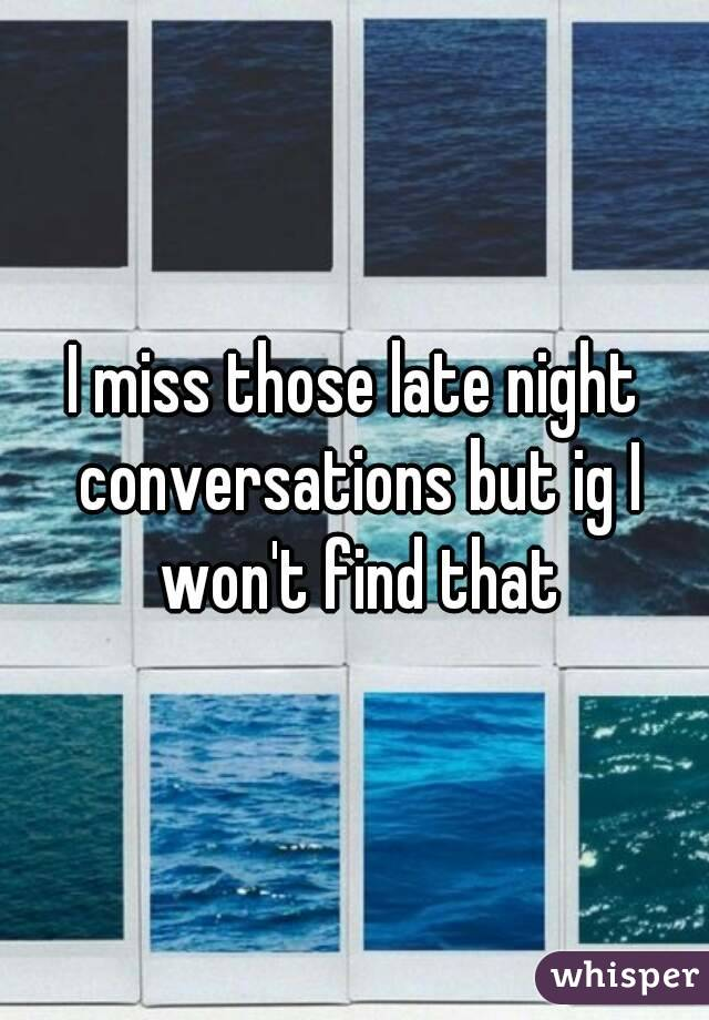 I miss those late night conversations but ig I won't find that